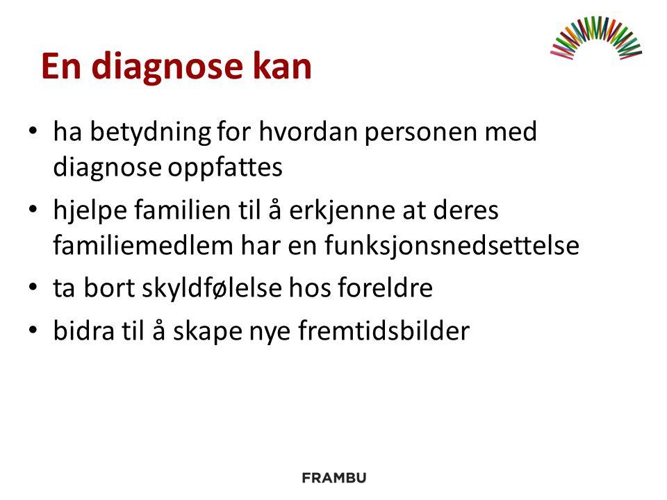 En diagnose kan ha betydning for hvordan personen med diagnose oppfattes hjelpe familien til å erkjenne at deres familiemedlem har en funksjonsnedsettelse ta bort skyldfølelse hos foreldre bidra til å skape nye fremtidsbilder