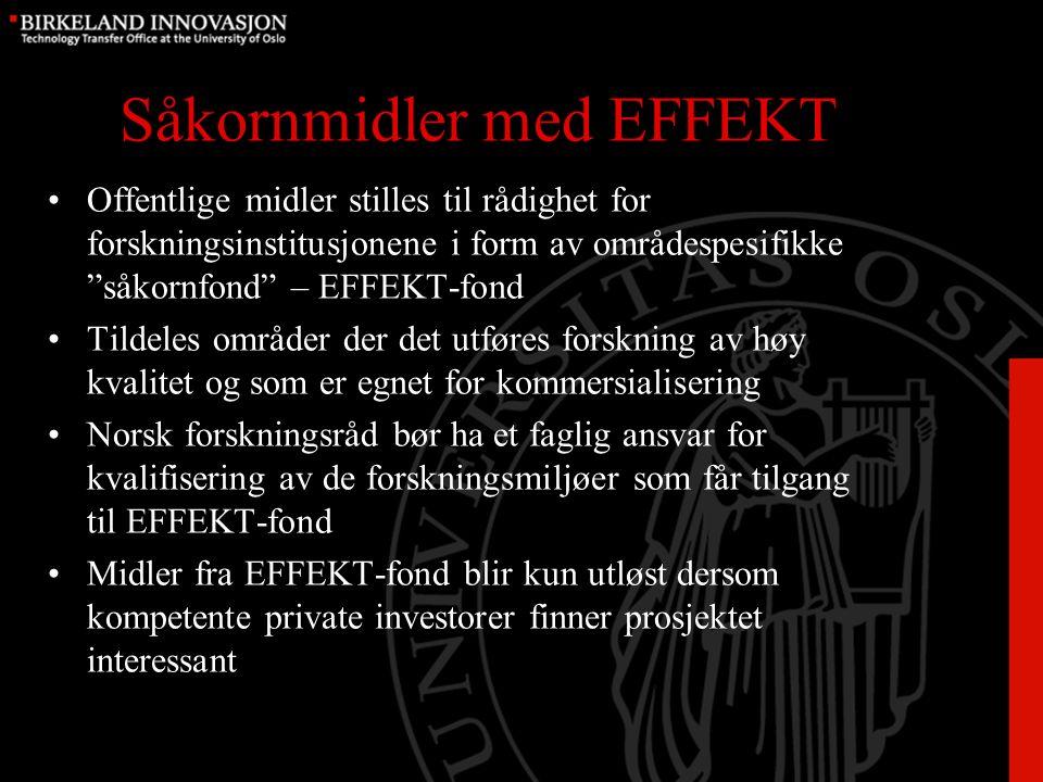 Såkornmidler med EFFEKT Offentlige midler stilles til rådighet for forskningsinstitusjonene i form av områdespesifikke såkornfond – EFFEKT-fond Tildeles områder der det utføres forskning av høy kvalitet og som er egnet for kommersialisering Norsk forskningsråd bør ha et faglig ansvar for kvalifisering av de forskningsmiljøer som får tilgang til EFFEKT-fond Midler fra EFFEKT-fond blir kun utløst dersom kompetente private investorer finner prosjektet interessant