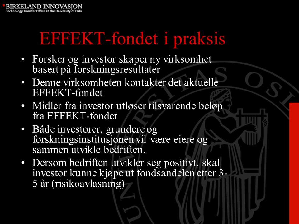 EFFEKT-fondet i praksis Forsker og investor skaper ny virksomhet basert på forskningsresultater Denne virksomheten kontakter det aktuelle EFFEKT-fondet Midler fra investor utløser tilsvarende beløp fra EFFEKT-fondet Både investorer, grundere og forskningsinstitusjonen vil være eiere og sammen utvikle bedriften.