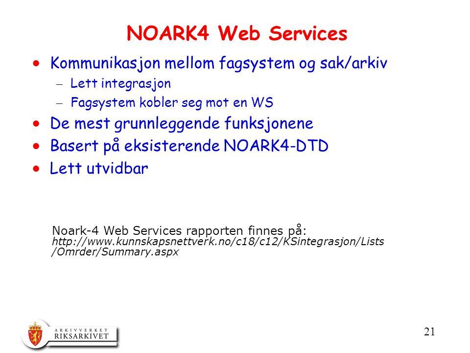 21 NOARK4 Web Services  Kommunikasjon mellom fagsystem og sak/arkiv  Lett integrasjon  Fagsystem kobler seg mot en WS  De mest grunnleggende funksjonene  Basert på eksisterende NOARK4-DTD  Lett utvidbar Noark-4 Web Services rapporten finnes på: http://www.kunnskapsnettverk.no/c18/c12/KSintegrasjon/Lists /Omrder/Summary.aspx