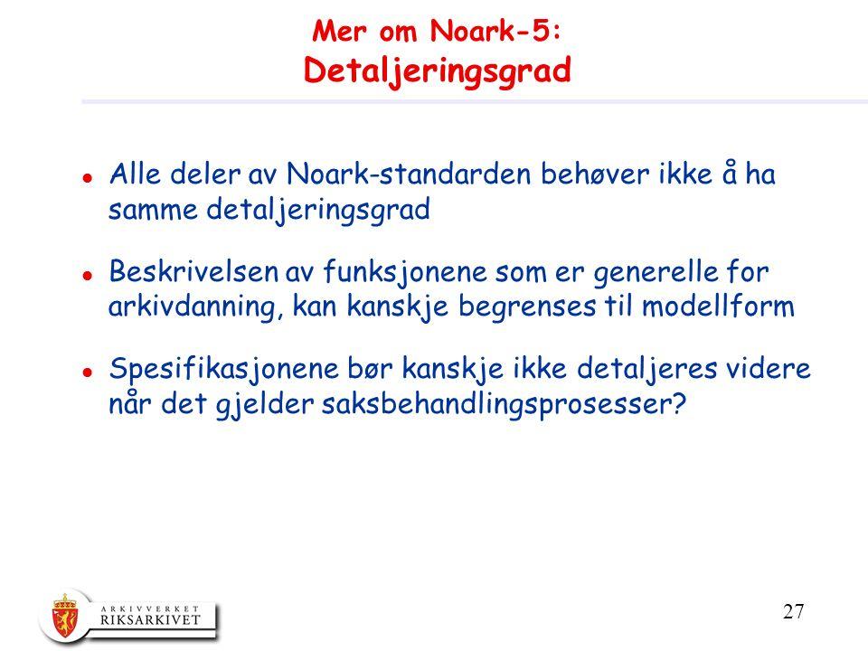 27 Mer om Noark-5: Detaljeringsgrad l Alle deler av Noark-standarden behøver ikke å ha samme detaljeringsgrad l Beskrivelsen av funksjonene som er generelle for arkivdanning, kan kanskje begrenses til modellform l Spesifikasjonene bør kanskje ikke detaljeres videre når det gjelder saksbehandlingsprosesser