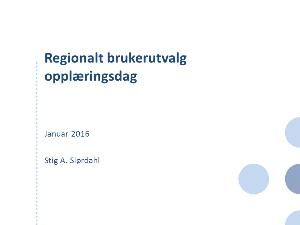 Regionalt brukerutvalg opplæringsdag Januar 2016 Stig A. Slørdahl