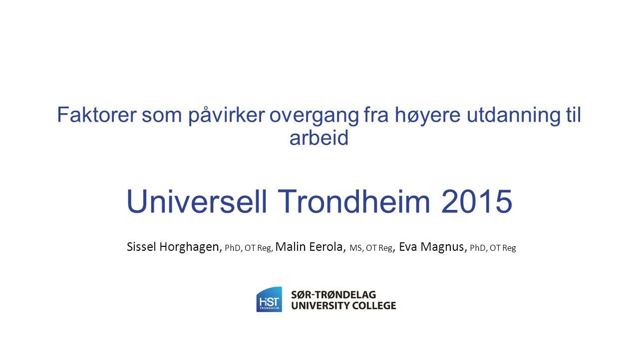 Faktorer som påvirker overgang fra høyere utdanning til arbeid Universell Trondheim 2015 Sissel Horghagen, PhD, OT Reg, Malin Eerola, MS, OT Reg, Eva