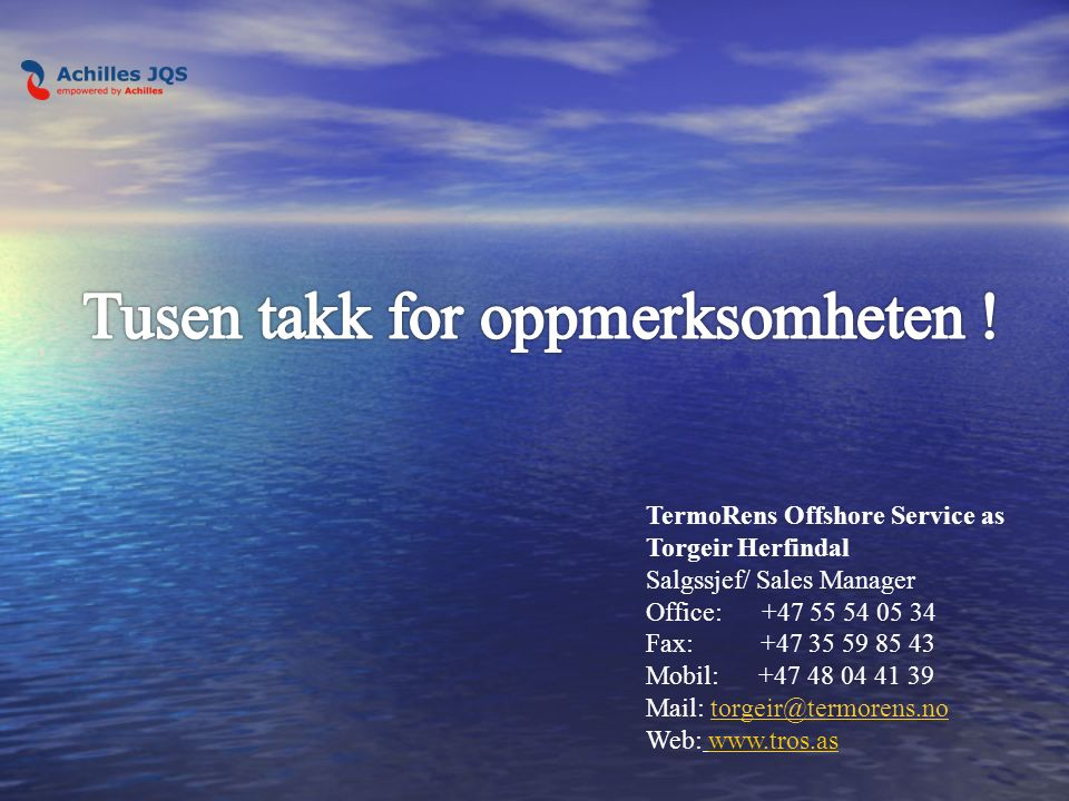 TermoRens Offshore Service as Torgeir Herfindal Salgssjef/ Sales Manager Office: +47 55 54 05 34 Fax: +47 35 59 85 43 Mobil: +47 48 04 41 39 Mail: torgeir@termorens.no Web: www.tros.aswww.tros.as
