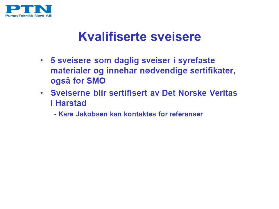 Kvalifiserte sveisere 5 sveisere som daglig sveiser i syrefaste materialer og innehar nødvendige sertifikater, også for SMO Sveiserne blir sertifisert av Det Norske Veritas i Harstad - Kåre Jakobsen kan kontaktes for referanser