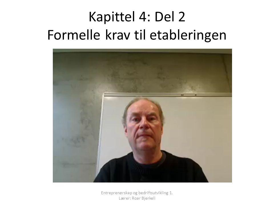Kapittel 4: Del 2 Formelle krav til etableringen Entreprenørskap og bedriftsutvikling 1. Lærer: Roar Bjerkeli