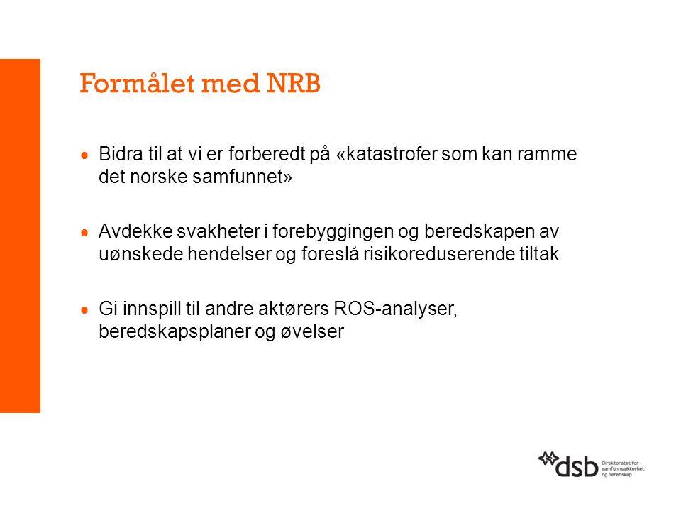 Formålet med NRB  Bidra til at vi er forberedt på «katastrofer som kan ramme det norske samfunnet»  Avdekke svakheter i forebyggingen og beredskapen av uønskede hendelser og foreslå risikoreduserende tiltak  Gi innspill til andre aktørers ROS-analyser, beredskapsplaner og øvelser