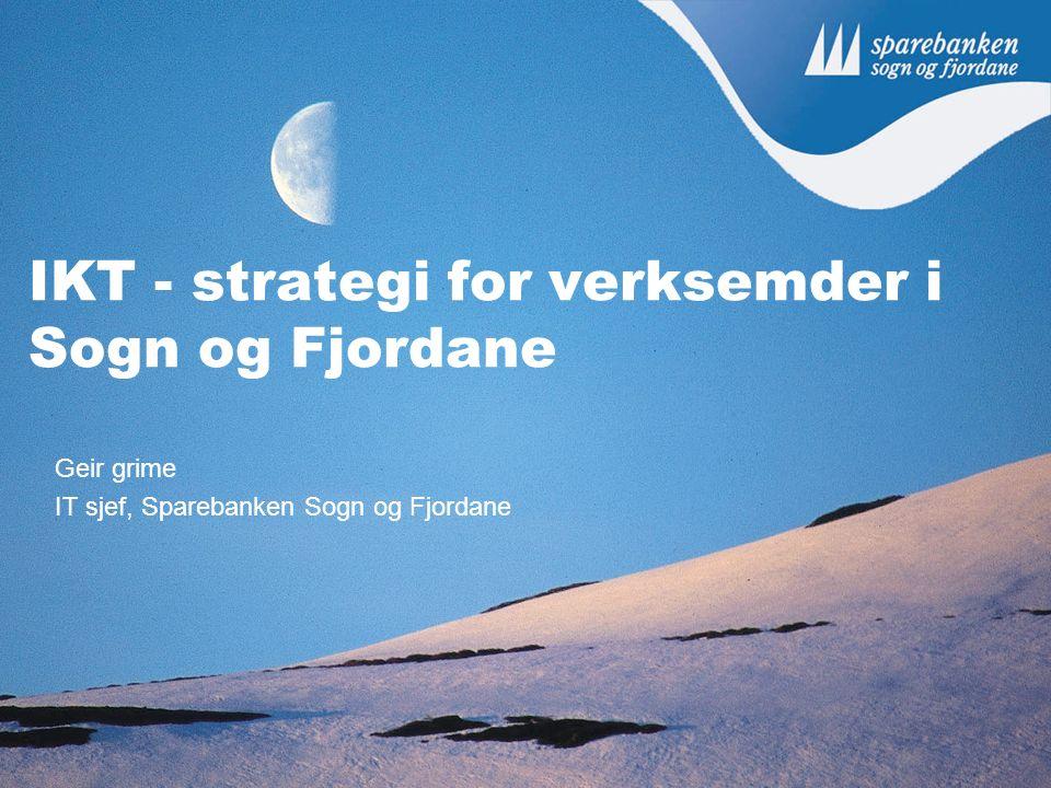 IKT - strategi for verksemder i Sogn og Fjordane Geir grime IT sjef, Sparebanken Sogn og Fjordane