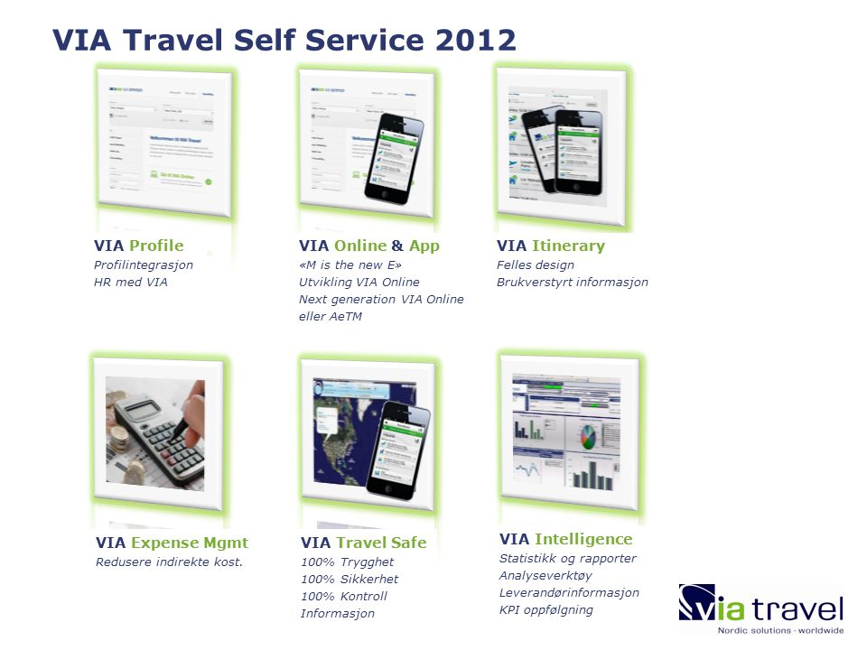 VIA Travel Self Service 2012 VIA Itinerary Felles design Brukverstyrt informasjon VIA Online & App «M is the new E» Utvikling VIA Online Next generation VIA Online eller AeTM VIA Profile Profilintegrasjon HR med VIA VIA Travel Safe 100% Trygghet 100% Sikkerhet 100% Kontroll Informasjon VIA Expense Mgmt Redusere indirekte kost.