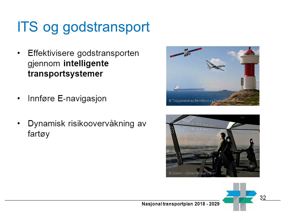 Nasjonal transportplan 2018 - 2029 ITS og godstransport © Ulstein - Ulstein Bridge Vision Effektivisere godstransporten gjennom intelligente transportsystemer Innføre E-navigasjon Dynamisk risikoovervåkning av fartøy © Topplederskap Berrefjord og Thomassen AS 32