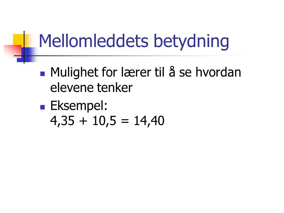 Mellomleddets betydning Mulighet for lærer til å se hvordan elevene tenker Eksempel: 4,35 + 10,5 = 14,40