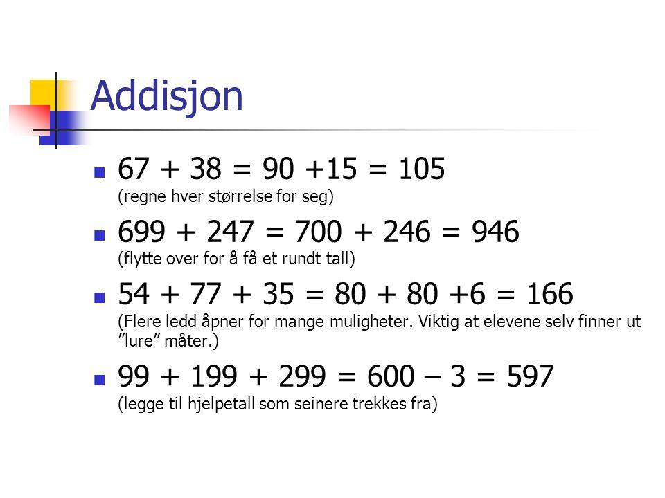 Addisjon 67 + 38 = 90 +15 = 105 (regne hver størrelse for seg) 699 + 247 = 700 + 246 = 946 (flytte over for å få et rundt tall) 54 + 77 + 35 = 80 + 80 +6 = 166 (Flere ledd åpner for mange muligheter.
