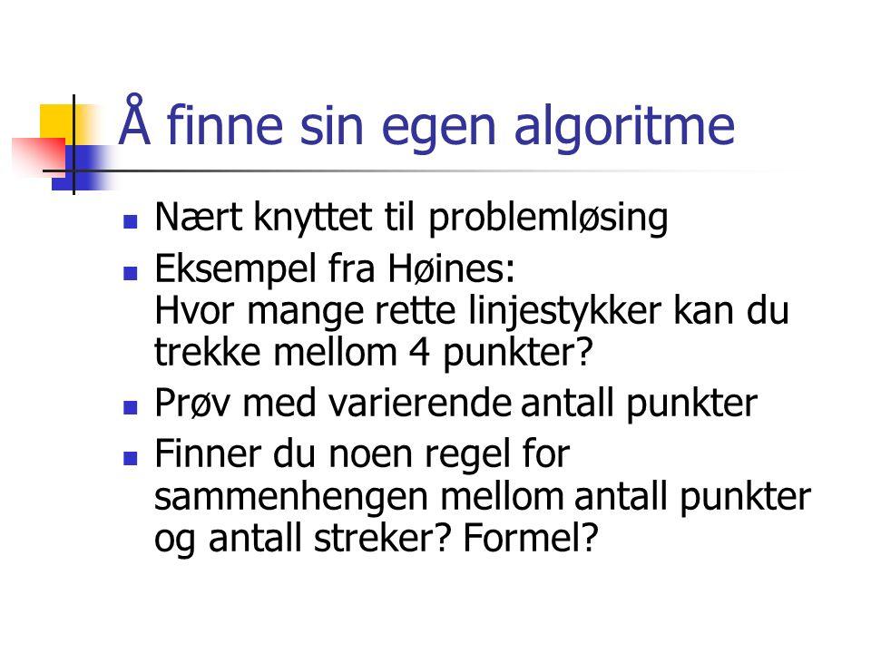 Å finne sin egen algoritme Nært knyttet til problemløsing Eksempel fra Høines: Hvor mange rette linjestykker kan du trekke mellom 4 punkter.