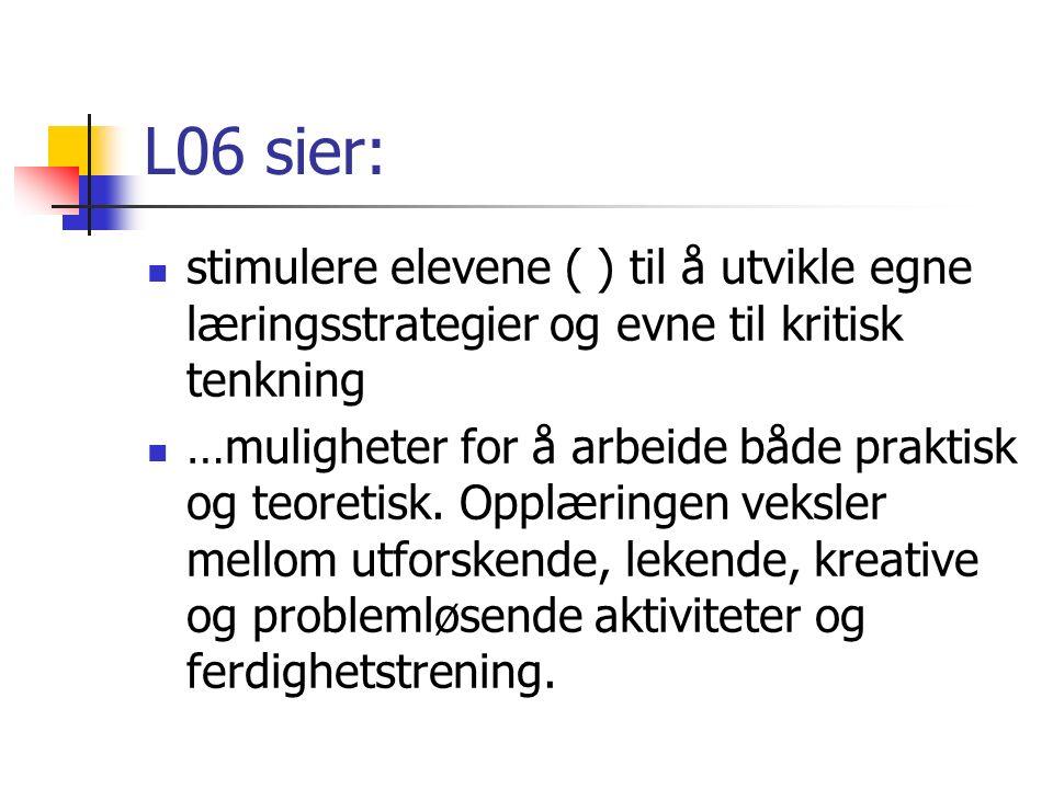 L06 sier: stimulere elevene ( ) til å utvikle egne læringsstrategier og evne til kritisk tenkning …muligheter for å arbeide både praktisk og teoretisk.