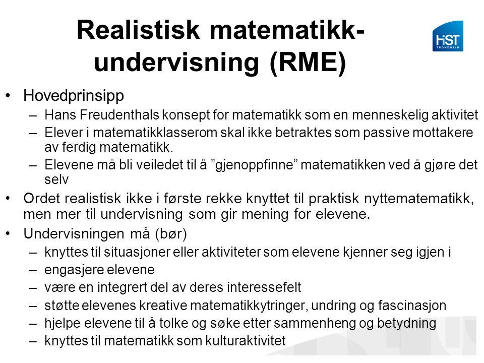 Realistisk matematikk- undervisning (RME) Hovedprinsipp –Hans Freudenthals konsept for matematikk som en menneskelig aktivitet –Elever i matematikklasserom skal ikke betraktes som passive mottakere av ferdig matematikk.