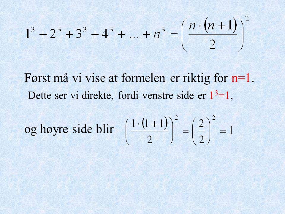 Først må vi vise at formelen er riktig for n=1. Dette ser vi direkte, fordi venstre side er 1 3 =1, og høyre side blir