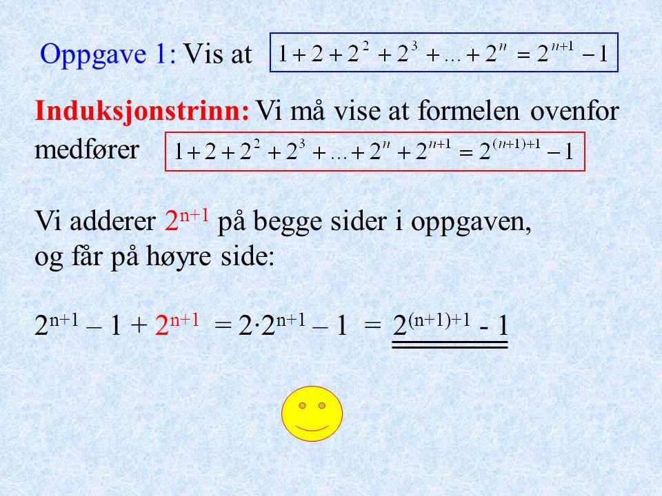 Oppgave 1: Vis at Induksjonstrinn: Vi må vise at formelen ovenfor medfører Vi adderer 2 n+1 på begge sider i oppgaven, og får på høyre side: 2 n+1 – 1