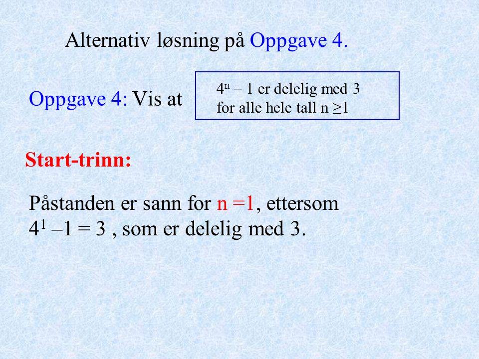 Oppgave 4: Vis at 4 n – 1 er delelig med 3 for alle hele tall n ≥1 Alternativ løsning på Oppgave 4. Påstanden er sann for n =1, ettersom 4 1 –1 = 3, s