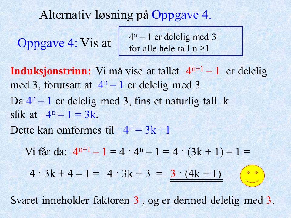 Oppgave 4: Vis at 4 n – 1 er delelig med 3 for alle hele tall n ≥1 Alternativ løsning på Oppgave 4. Da 4 n – 1 er delelig med 3, fins et naturlig tall