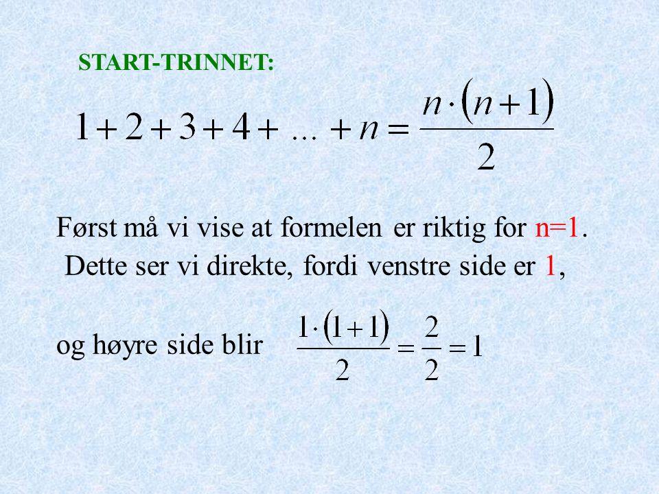 Først må vi vise at formelen er riktig for n=1. Dette ser vi direkte, fordi venstre side er 1, og høyre side blir START-TRINNET: