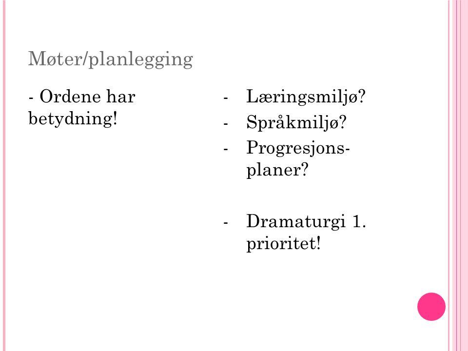 Møter/planlegging - Ordene har betydning! -Læringsmiljø? -Språkmiljø? -Progresjons- planer? -Dramaturgi 1. prioritet!