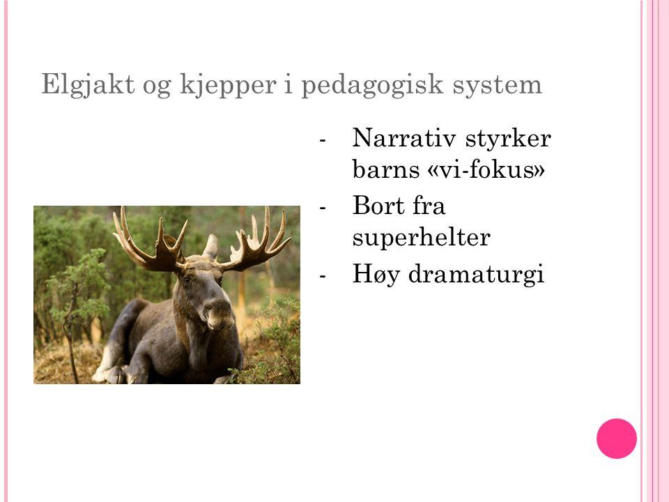 Elgjakt og kjepper i pedagogisk system -Narrativ styrker barns «vi-fokus» -Bort fra superhelter -Høy dramaturgi