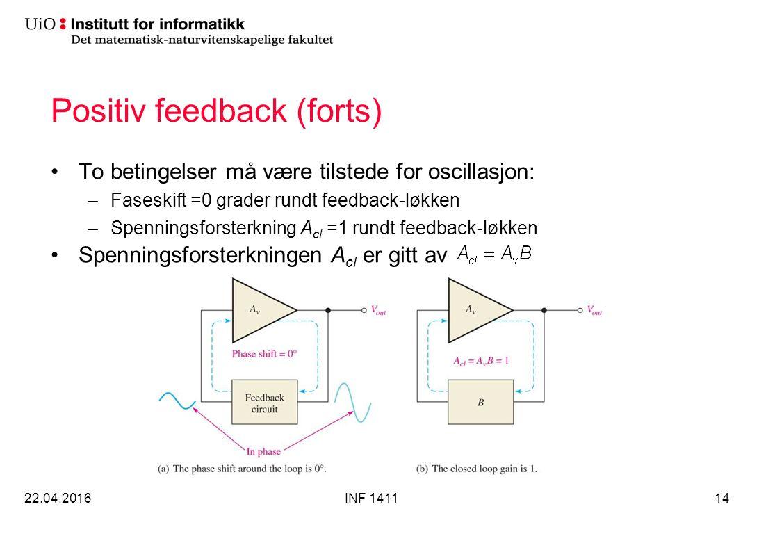 Positiv feedback (forts) To betingelser må være tilstede for oscillasjon: –Faseskift =0 grader rundt feedback-løkken –Spenningsforsterkning A cl =1 rundt feedback-løkken Spenningsforsterkningen A cl er gitt av 22.04.2016INF 141114