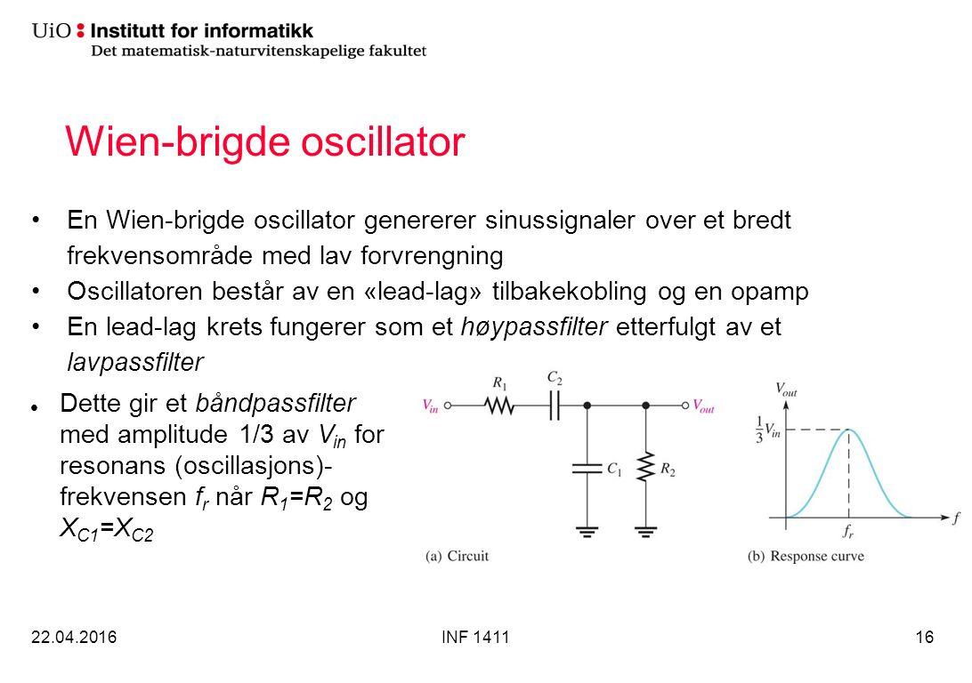 Wien-brigde oscillator En Wien-brigde oscillator genererer sinussignaler over et bredt frekvensområde med lav forvrengning Oscillatoren består av en «lead-lag» tilbakekobling og en opamp En lead-lag krets fungerer som et høypassfilter etterfulgt av et lavpassfilter 22.04.2016INF 141116 Dette gir et båndpassfilter med amplitude 1/3 av V in for resonans (oscillasjons)- frekvensen f r når R 1 =R 2 og X C1 =X C2