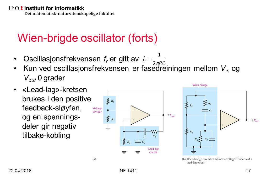 Wien-brigde oscillator (forts) Oscillasjonsfrekvensen f r er gitt av Kun ved oscillasjonsfrekvensen er fasedreiningen mellom V in og V out 0 grader 22.04.2016INF 141117 «Lead-lag»-kretsen brukes i den positive feedback-sløyfen, og en spennings- deler gir negativ tilbake-kobling