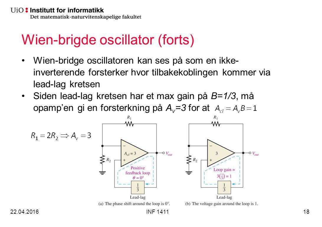 Wien-brigde oscillator (forts) Wien-bridge oscillatoren kan ses på som en ikke- inverterende forsterker hvor tilbakekoblingen kommer via lead-lag kretsen Siden lead-lag kretsen har et max gain på B=1/3, må opamp'en gi en forsterkning på A v =3 for at 22.04.2016INF 141118