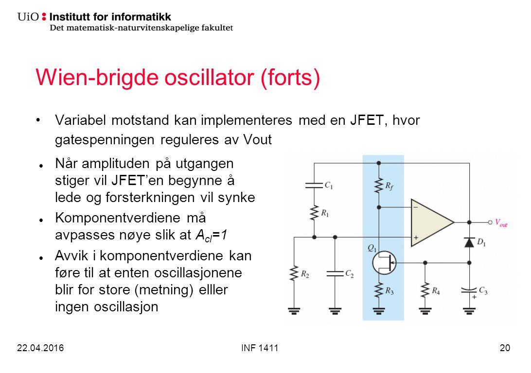 Wien-brigde oscillator (forts) Variabel motstand kan implementeres med en JFET, hvor gatespenningen reguleres av Vout 22.04.2016INF 141120 Når amplituden på utgangen stiger vil JFET'en begynne å lede og forsterkningen vil synke Komponentverdiene må avpasses nøye slik at A cl =1 Avvik i komponentverdiene kan føre til at enten oscillasjonene blir for store (metning) elller ingen oscillasjon