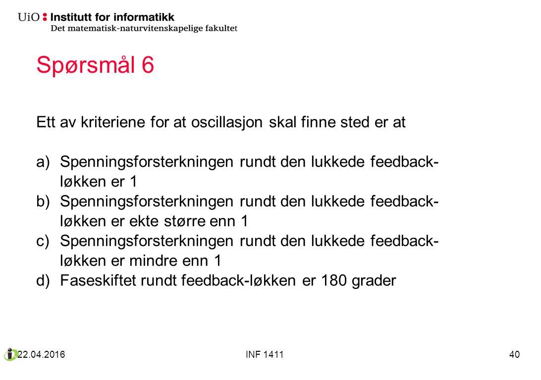 Spørsmål 6 Ett av kriteriene for at oscillasjon skal finne sted er at a)Spenningsforsterkningen rundt den lukkede feedback- løkken er 1 b)Spenningsforsterkningen rundt den lukkede feedback- løkken er ekte større enn 1 c)Spenningsforsterkningen rundt den lukkede feedback- løkken er mindre enn 1 d)Faseskiftet rundt feedback-løkken er 180 grader 22.04.2016INF 141140