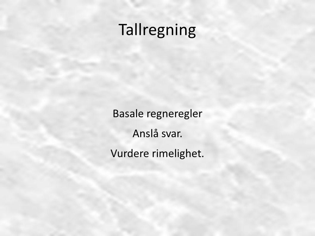 Tallregning Basale regneregler Anslå svar. Vurdere rimelighet.
