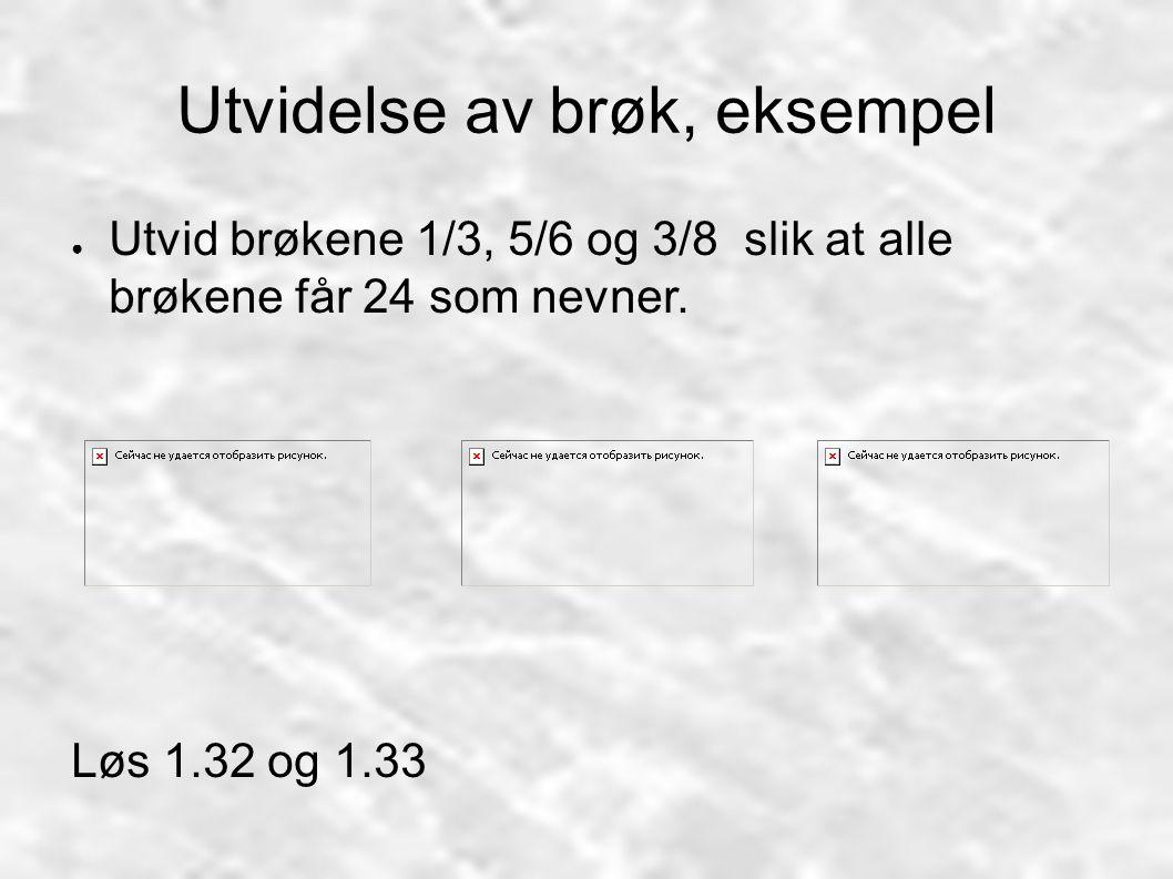 Utvidelse av brøk, eksempel ● Utvid brøkene 1/3, 5/6 og 3/8 slik at alle brøkene får 24 som nevner. Løs 1.32 og 1.33