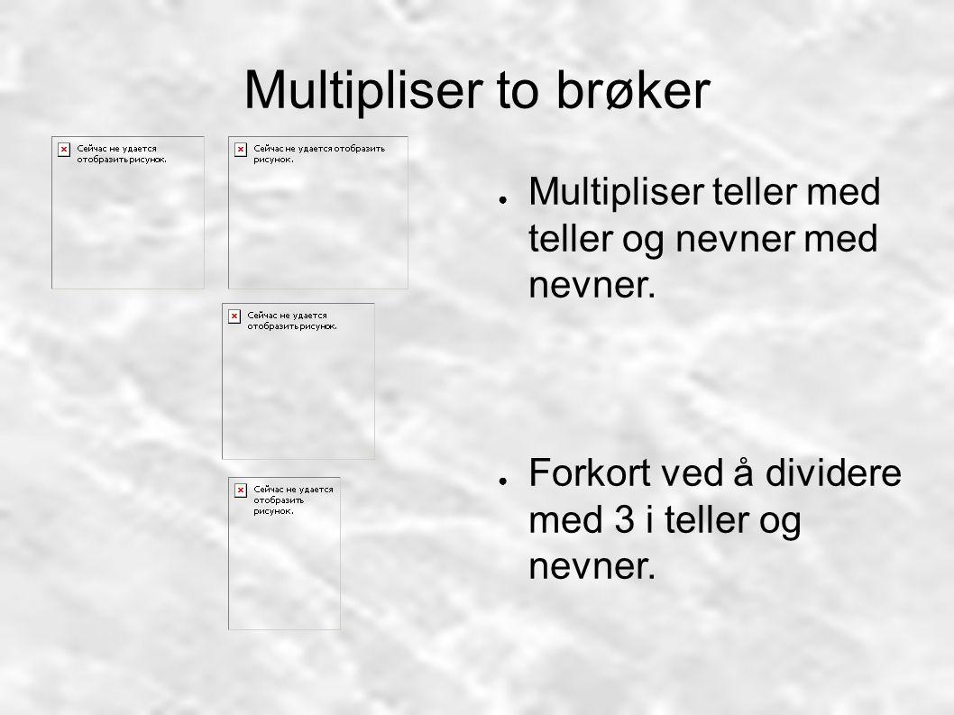 Multipliser to brøker ● Multipliser teller med teller og nevner med nevner. ● Forkort ved å dividere med 3 i teller og nevner.