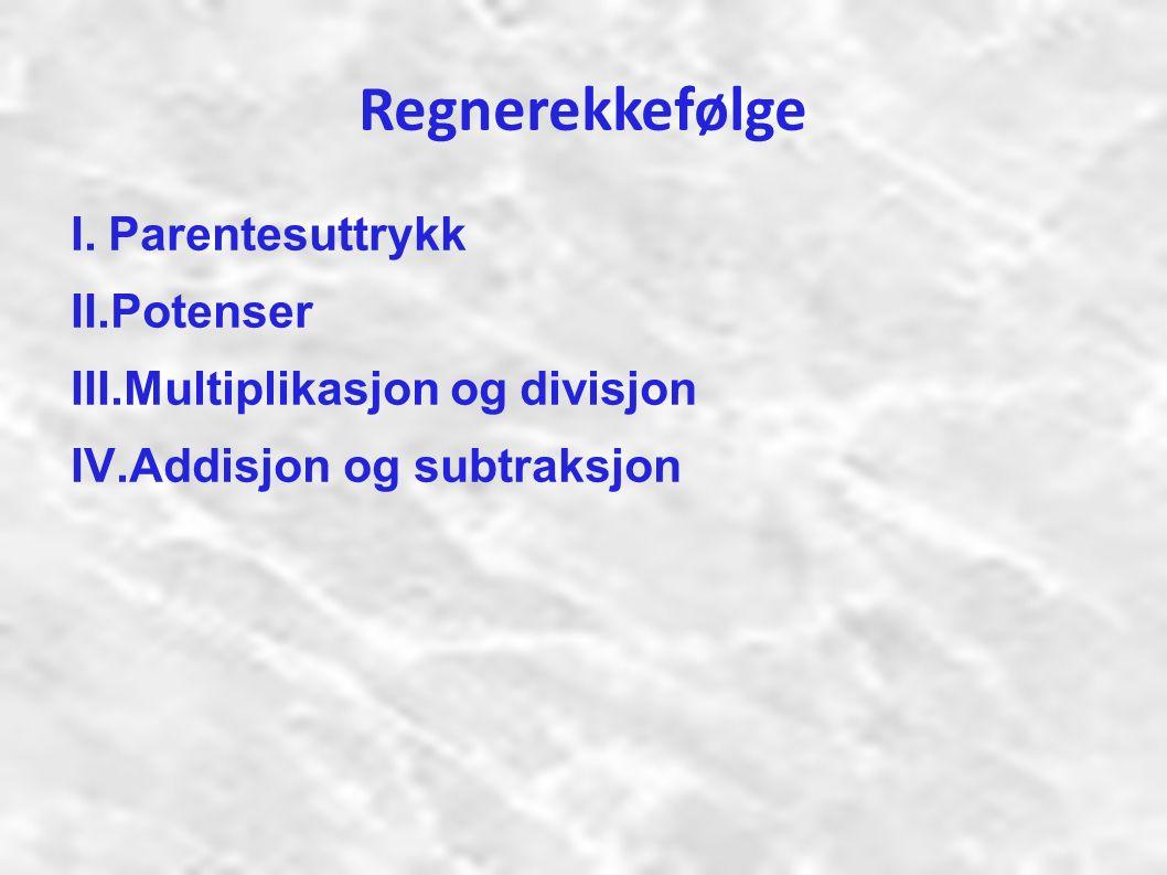 Regnerekkefølge I.Parentesuttrykk II.Potenser III.Multiplikasjon og divisjon IV.Addisjon og subtraksjon