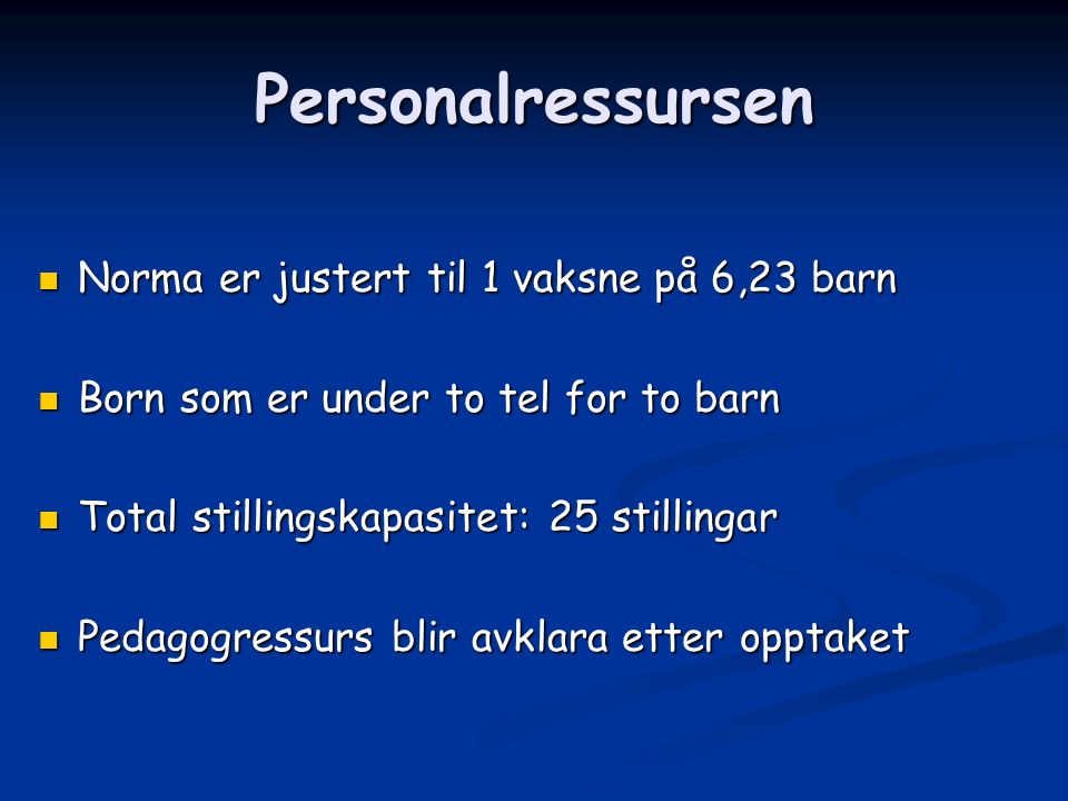 Personalressursen Norma er justert til 1 vaksne på 6,23 barn Norma er justert til 1 vaksne på 6,23 barn Born som er under to tel for to barn Born som er under to tel for to barn Total stillingskapasitet: 25 stillingar Total stillingskapasitet: 25 stillingar Pedagogressurs blir avklara etter opptaket Pedagogressurs blir avklara etter opptaket