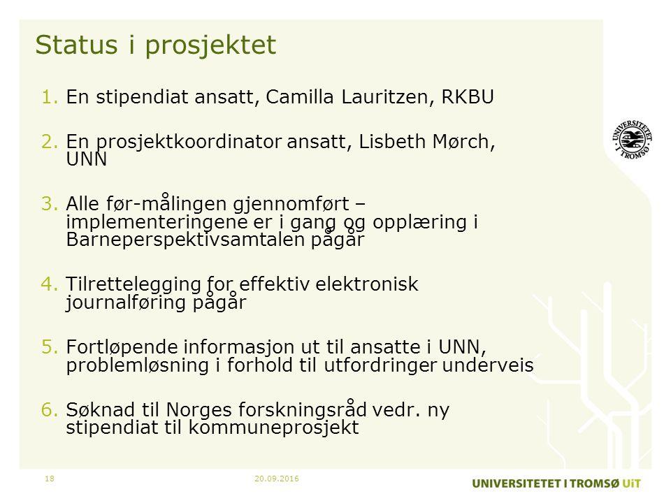 20.09.201618 Status i prosjektet 1.En stipendiat ansatt, Camilla Lauritzen, RKBU 2.En prosjektkoordinator ansatt, Lisbeth Mørch, UNN 3.Alle før-målingen gjennomført – implementeringene er i gang og opplæring i Barneperspektivsamtalen pågår 4.Tilrettelegging for effektiv elektronisk journalføring pågår 5.Fortløpende informasjon ut til ansatte i UNN, problemløsning i forhold til utfordringer underveis 6.Søknad til Norges forskningsråd vedr.