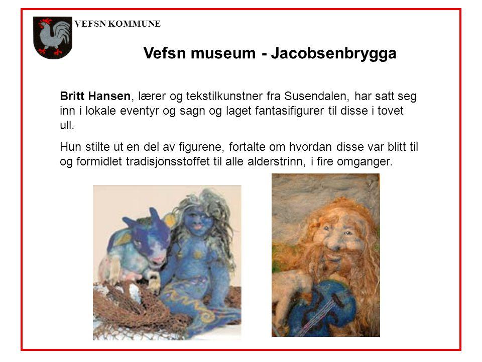 VEFSN KOMMUNE Vefsn museum - Jacobsenbrygga Britt Hansen, lærer og tekstilkunstner fra Susendalen, har satt seg inn i lokale eventyr og sagn og laget fantasifigurer til disse i tovet ull.