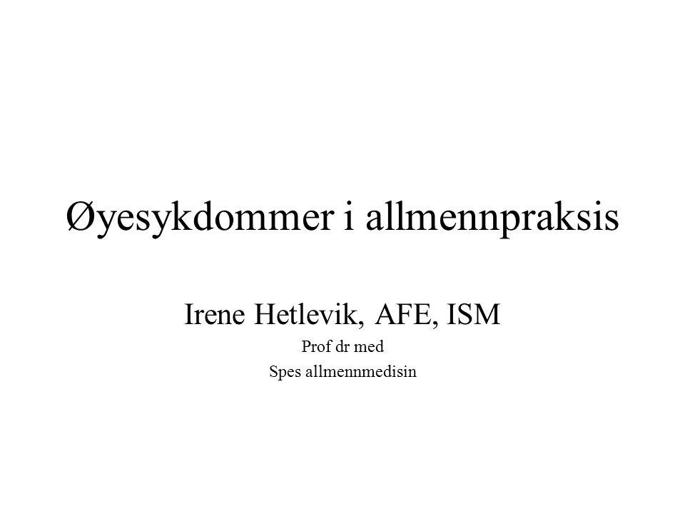 Øyesykdommer i allmennpraksis Irene Hetlevik, AFE, ISM Prof dr med Spes allmennmedisin