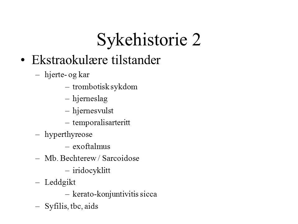 Sykehistorie 2 Ekstraokulære tilstander –hjerte- og kar –trombotisk sykdom –hjerneslag –hjernesvulst –temporalisarteritt –hyperthyreose –exoftalmus –M