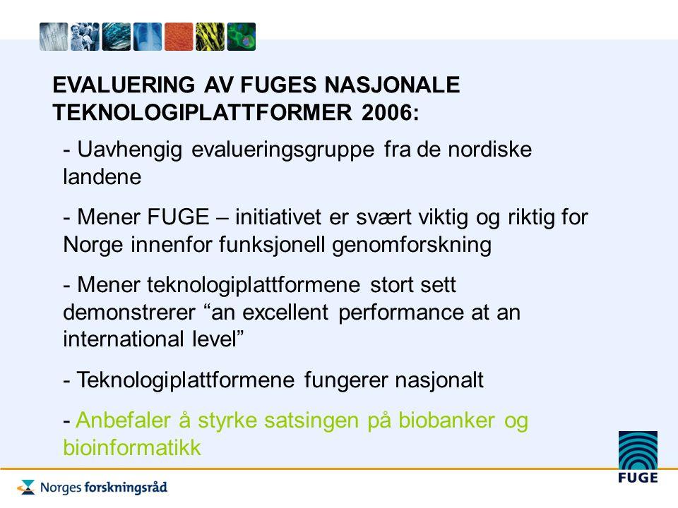 EVALUERING AV FUGES NASJONALE TEKNOLOGIPLATTFORMER 2006: - Uavhengig evalueringsgruppe fra de nordiske landene - Mener FUGE – initiativet er svært viktig og riktig for Norge innenfor funksjonell genomforskning - Mener teknologiplattformene stort sett demonstrerer an excellent performance at an international level - Teknologiplattformene fungerer nasjonalt - Anbefaler å styrke satsingen på biobanker og bioinformatikk