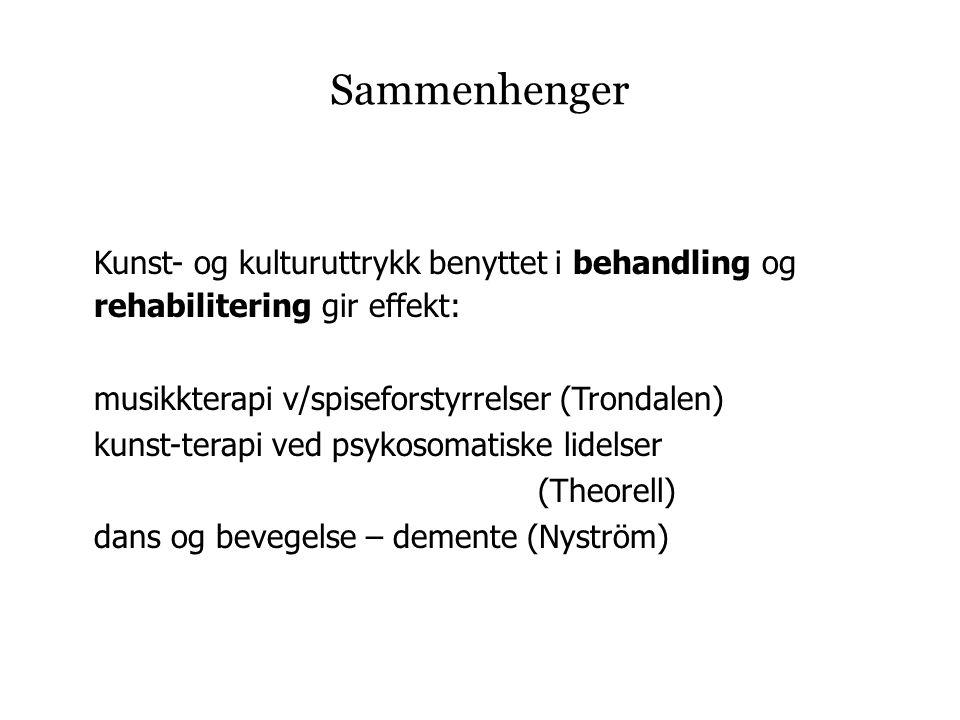 Sammenhenger Kunst- og kulturuttrykk benyttet i behandling og rehabilitering gir effekt: musikkterapi v/spiseforstyrrelser (Trondalen) kunst-terapi ved psykosomatiske lidelser (Theorell) dans og bevegelse – demente (Nyström)
