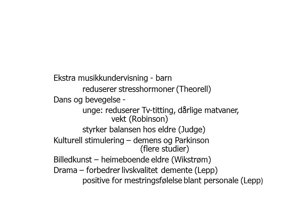 Ekstra musikkundervisning - barn reduserer stresshormoner (Theorell) Dans og bevegelse - unge: reduserer Tv-titting, dårlige matvaner, vekt (Robinson) styrker balansen hos eldre (Judge) Kulturell stimulering – demens og Parkinson (flere studier) Billedkunst – heimeboende eldre (Wikstrøm) Drama – forbedrer livskvalitet demente (Lepp) positive for mestringsfølelse blant personale (Lepp )
