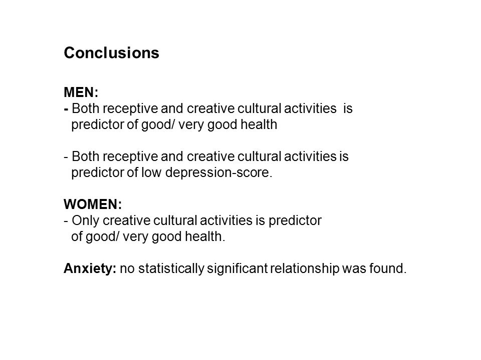 Conclusions MEN: - Both receptive and creative cultural activities is predictor of good/ very good health - Both receptive and creative cultural activities is predictor of low depression-score.