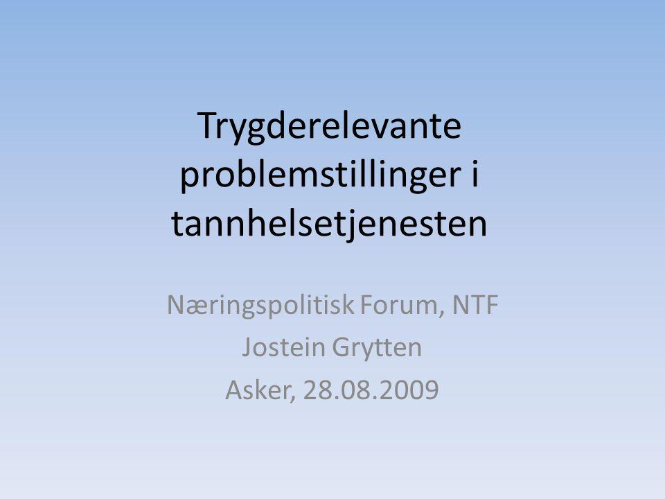 Trygderelevante problemstillinger i tannhelsetjenesten Næringspolitisk Forum, NTF Jostein Grytten Asker, 28.08.2009
