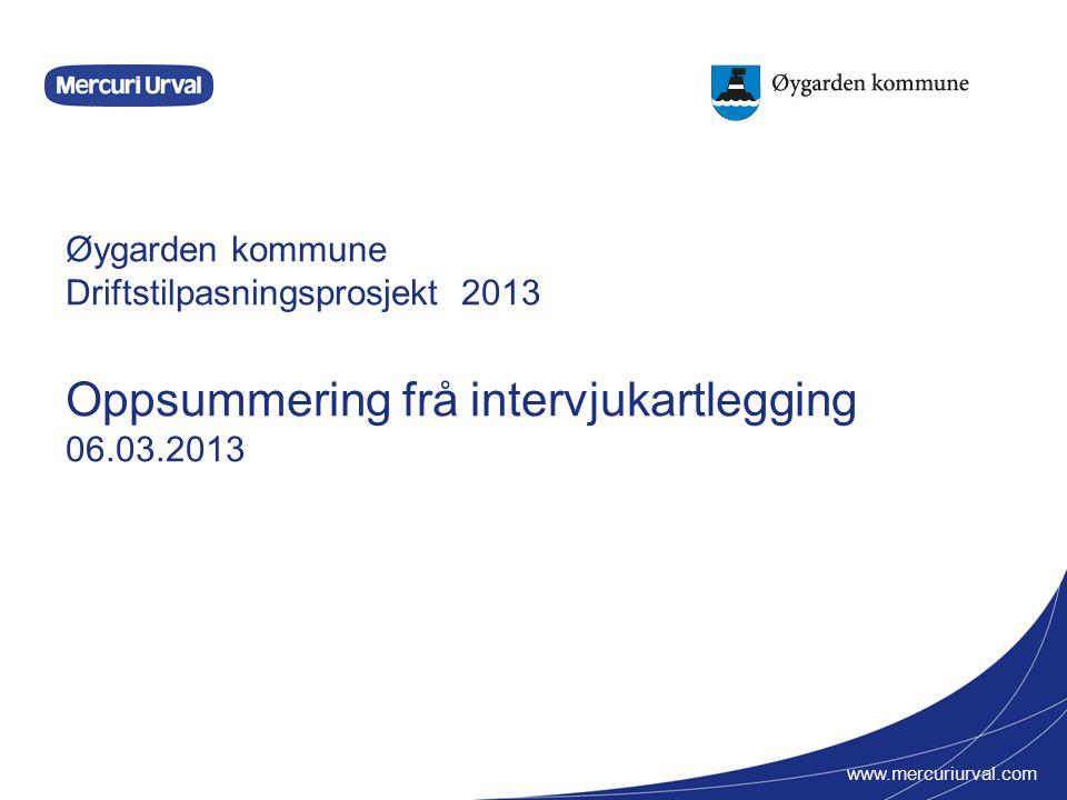 www.mercuriurval.com Øygarden kommune Driftstilpasningsprosjekt 2013 Oppsummering frå intervjukartlegging 06.03.2013