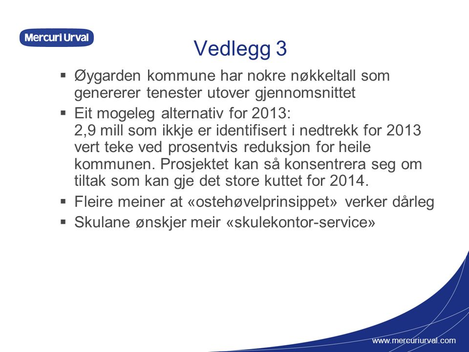 www.mercuriurval.com Vedlegg 3  Øygarden kommune har nokre nøkkeltall som genererer tenester utover gjennomsnittet  Eit mogeleg alternativ for 2013: 2,9 mill som ikkje er identifisert i nedtrekk for 2013 vert teke ved prosentvis reduksjon for heile kommunen.