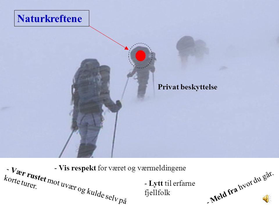 Privat beskyttelse Naturkreftene - Meld fra hvor du går. - Lytt til erfarne fjellfolk - Vær rustet mot uvær og kulde selv på korte turer. - Vis respek
