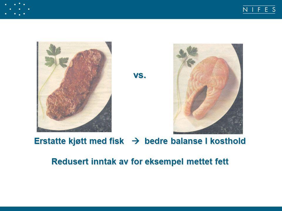vs. Erstatte kjøtt med fisk  bedre balanse I kosthold Redusert inntak av for eksempel mettet fett